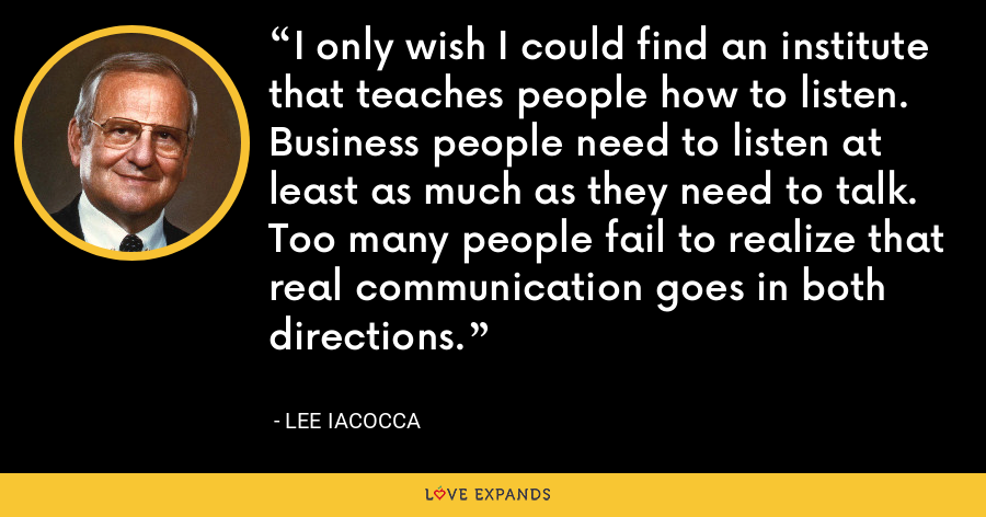 I only wish I could find an institute that teaches people how to listen. Business people need to listen at least as much as they need to talk. Too many people fail to realize that real communication goes in both directions. - Lee Iacocca