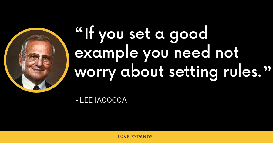 If you set a good example you need not worry about setting rules. - Lee Iacocca