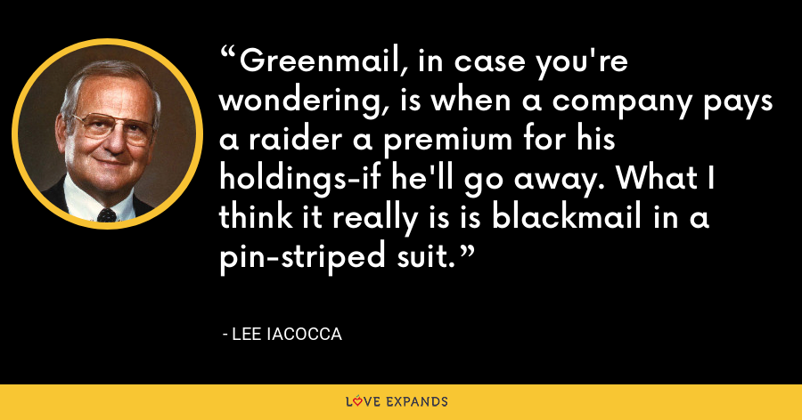Greenmail, in case you're wondering, is when a company pays a raider a premium for his holdings-if he'll go away. What I think it really is is blackmail in a pin-striped suit. - Lee Iacocca