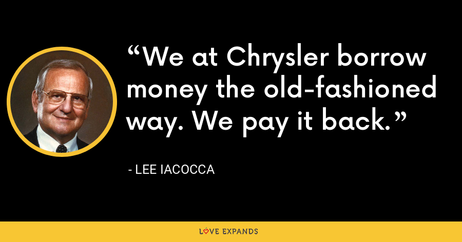 We at Chrysler borrow money the old-fashioned way. We pay it back. - Lee Iacocca