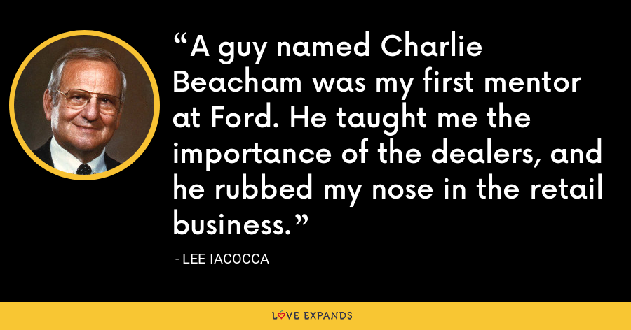 A guy named Charlie Beacham was my first mentor at Ford. He taught me the importance of the dealers, and he rubbed my nose in the retail business. - Lee Iacocca