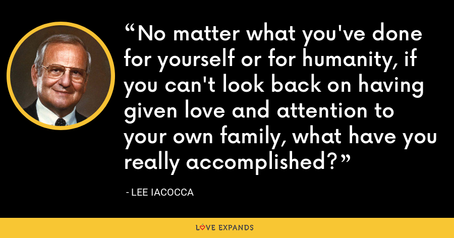 No matter what you've done for yourself or for humanity, if you can't look back on having given love and attention to your own family, what have you really accomplished? - Lee Iacocca