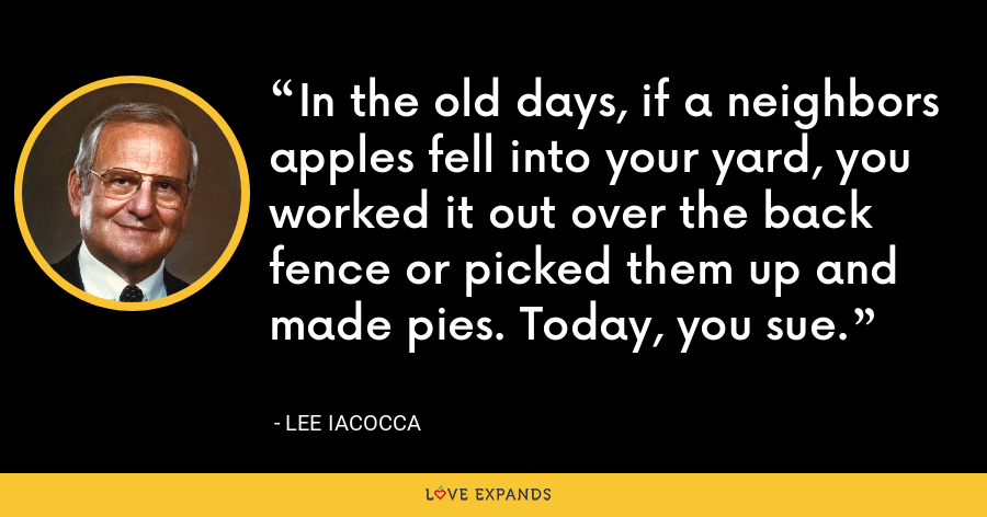 In the old days, if a neighbors apples fell into your yard, you worked it out over the back fence or picked them up and made pies. Today, you sue. - Lee Iacocca
