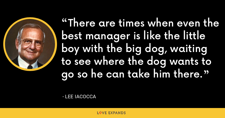 There are times when even the best manager is like the little boy with the big dog, waiting to see where the dog wants to go so he can take him there. - Lee Iacocca