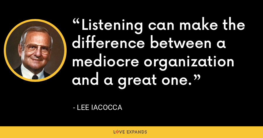Listening can make the difference between a mediocre organization and a great one. - Lee Iacocca