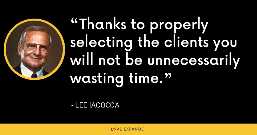 Thanks to properly selecting the clients you will not be unnecessarily wasting time. - Lee Iacocca