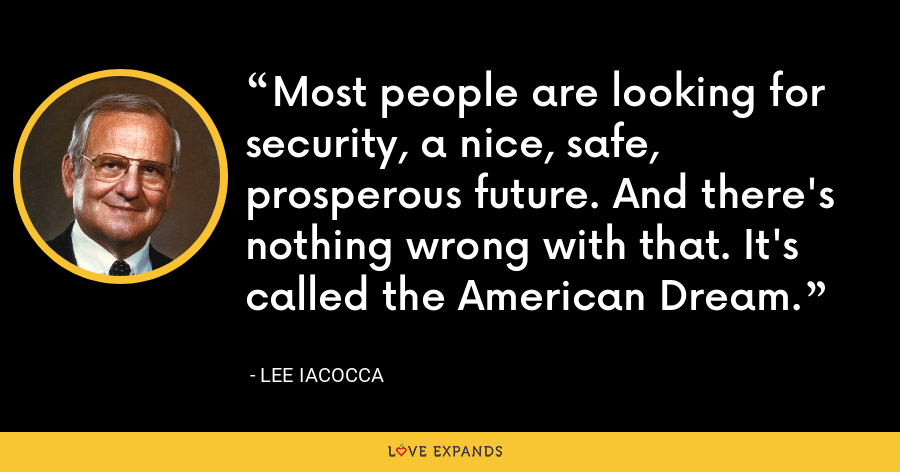 Most people are looking for security, a nice, safe, prosperous future. And there's nothing wrong with that. It's called the American Dream. - Lee Iacocca