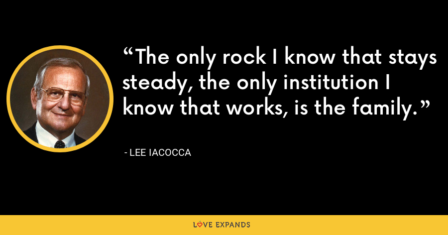 The only rock I know that stays steady, the only institution I know that works, is the family. - Lee Iacocca