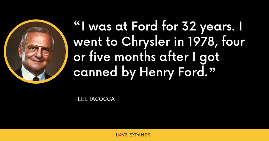 I was at Ford for 32 years. I went to Chrysler in 1978, four or five months after I got canned by Henry Ford. - Lee Iacocca