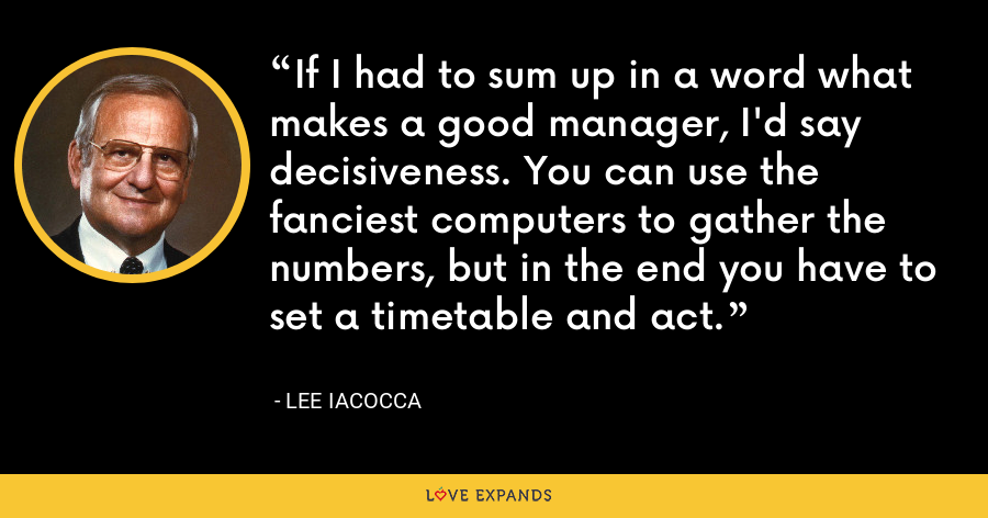 If I had to sum up in a word what makes a good manager, I'd say decisiveness. You can use the fanciest computers to gather the numbers, but in the end you have to set a timetable and act. - Lee Iacocca