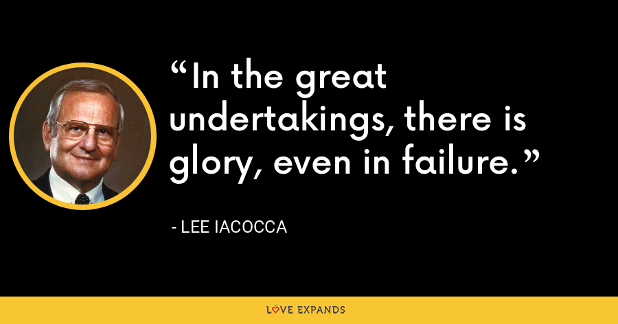 In the great undertakings, there is glory, even in failure. - Lee Iacocca