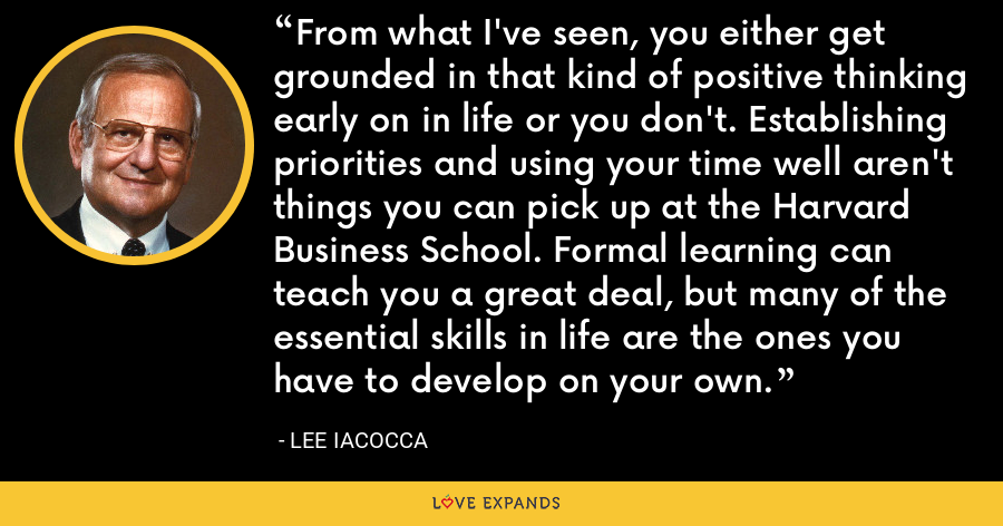 From what I've seen, you either get grounded in that kind of positive thinking early on in life or you don't. Establishing priorities and using your time well aren't things you can pick up at the Harvard Business School. Formal learning can teach you a great deal, but many of the essential skills in life are the ones you have to develop on your own. - Lee Iacocca