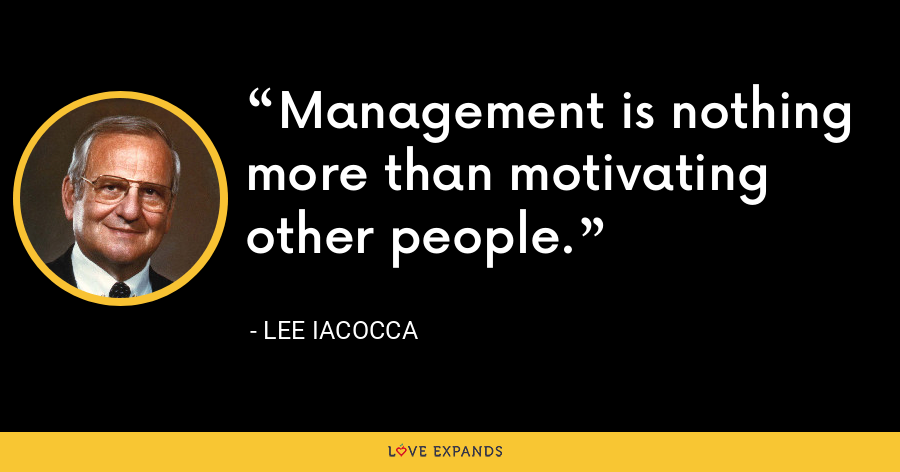 Management is nothing more than motivating other people. - Lee Iacocca