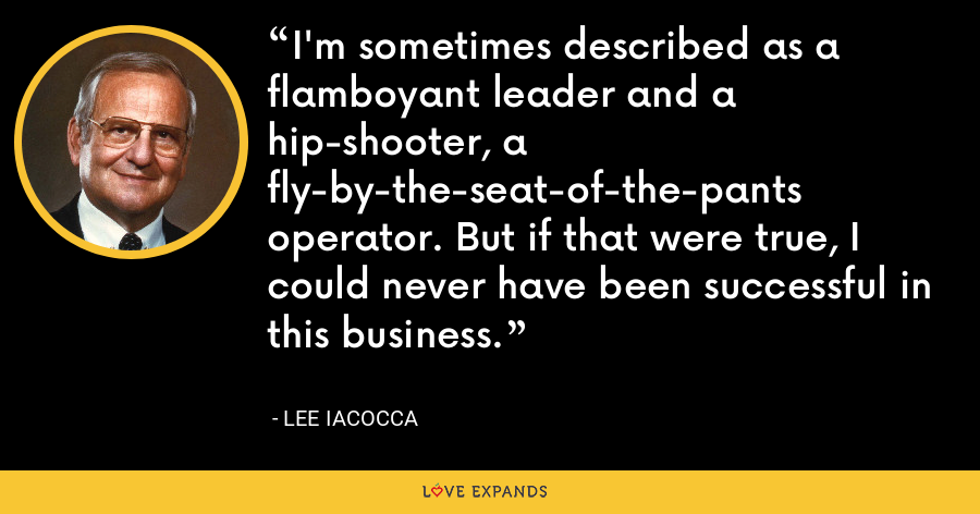 I'm sometimes described as a flamboyant leader and a hip-shooter, a fly-by-the-seat-of-the-pants operator. But if that were true, I could never have been successful in this business. - Lee Iacocca