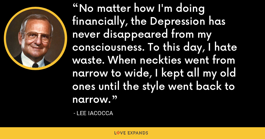 No matter how I'm doing financially, the Depression has never disappeared from my consciousness. To this day, I hate waste. When neckties went from narrow to wide, I kept all my old ones until the style went back to narrow. - Lee Iacocca