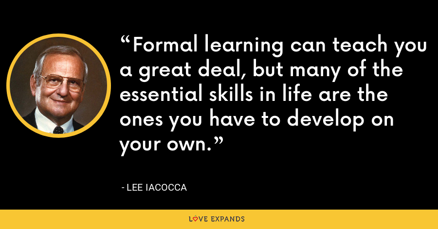 Formal learning can teach you a great deal, but many of the essential skills in life are the ones you have to develop on your own. - Lee Iacocca