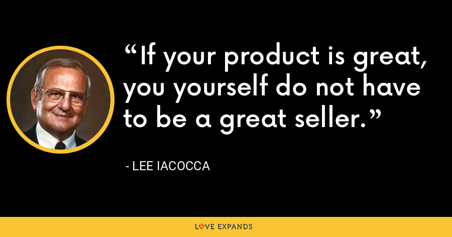 If your product is great, you yourself do not have to be a great seller. - Lee Iacocca