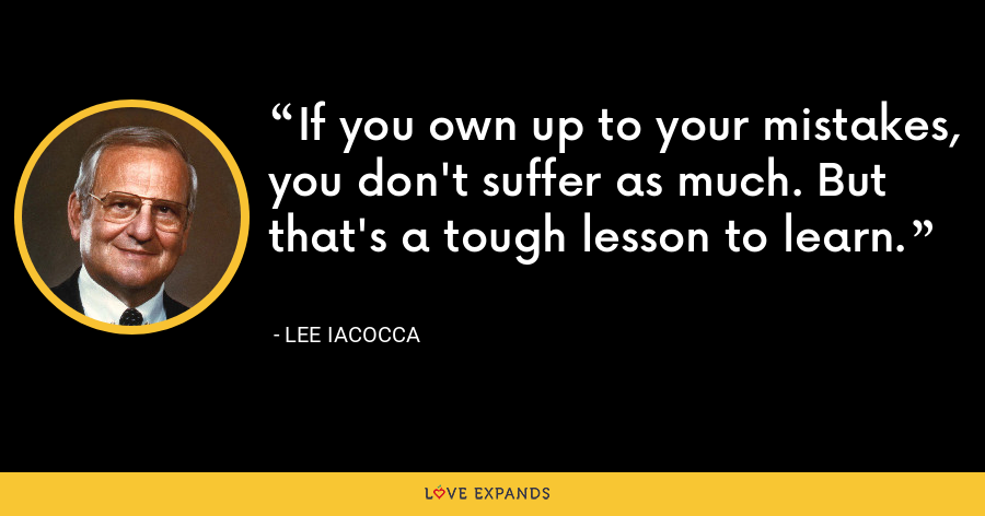 If you own up to your mistakes, you don't suffer as much. But that's a tough lesson to learn. - Lee Iacocca