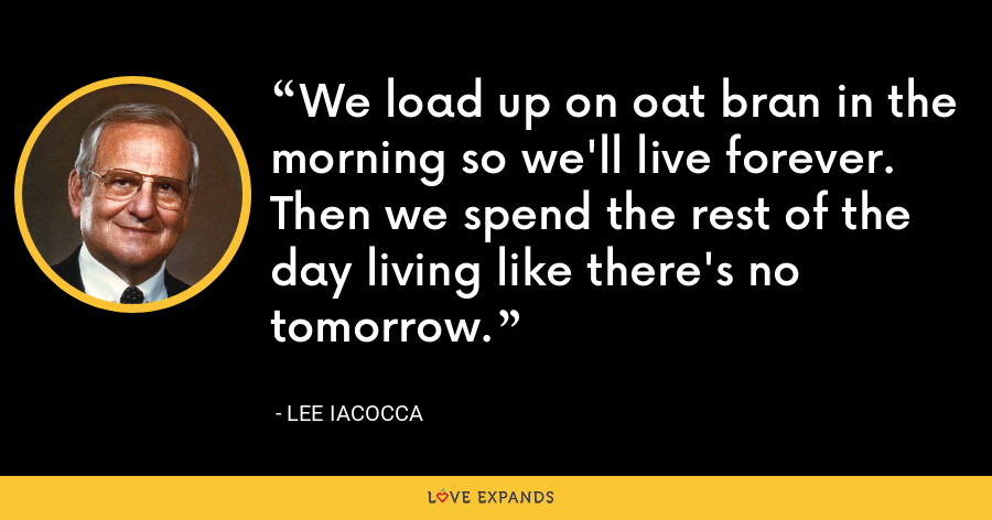 We load up on oat bran in the morning so we'll live forever.  Then we spend the rest of the day living like there's no tomorrow. - Lee Iacocca