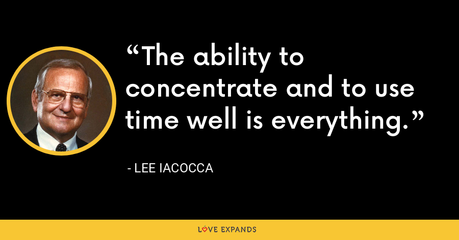 The ability to concentrate and to use time well is everything. - Lee Iacocca
