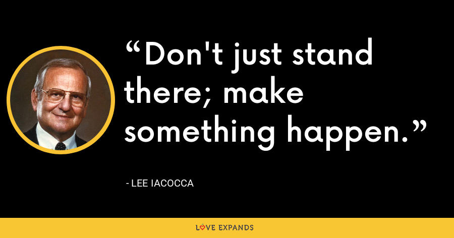 Don't just stand there; make something happen. - Lee Iacocca
