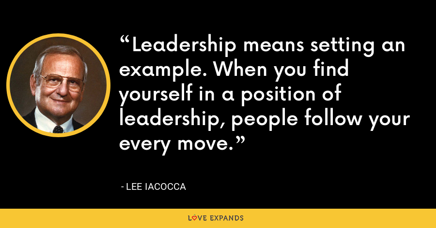 Leadership means setting an example. When you find yourself in a position of leadership, people follow your every move. - Lee Iacocca