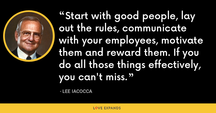 Start with good people, lay out the rules, communicate with your employees, motivate them and reward them. If you do all those things effectively, you can't miss. - Lee Iacocca