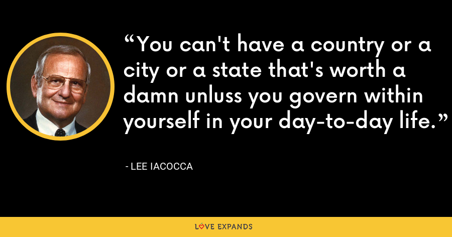 You can't have a country or a city or a state that's worth a damn unluss you govern within yourself in your day-to-day life. - Lee Iacocca