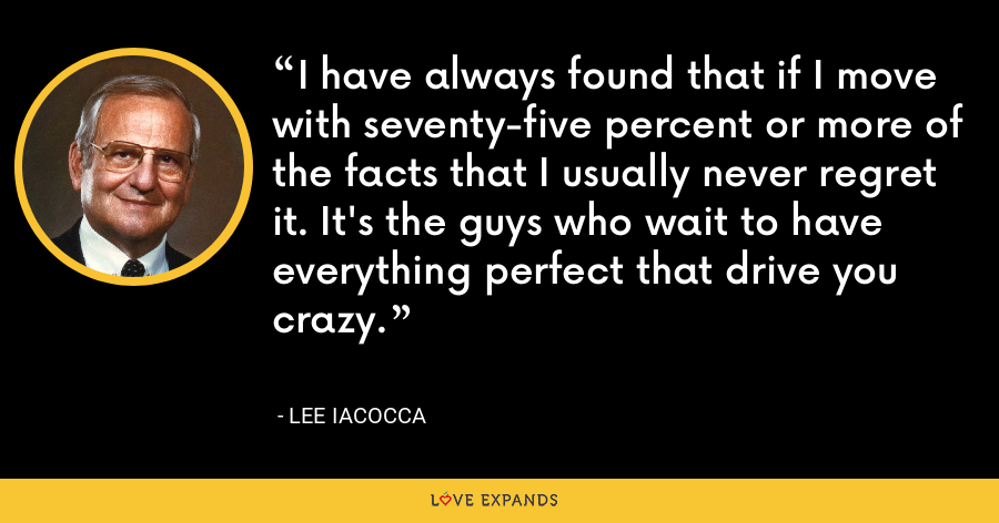 I have always found that if I move with seventy-five percent or more of the facts that I usually never regret it. It's the guys who wait to have everything perfect that drive you crazy. - Lee Iacocca