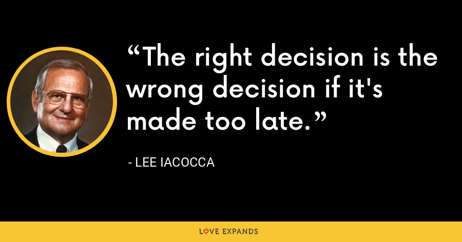 The right decision is the wrong decision if it's made too late. - Lee Iacocca