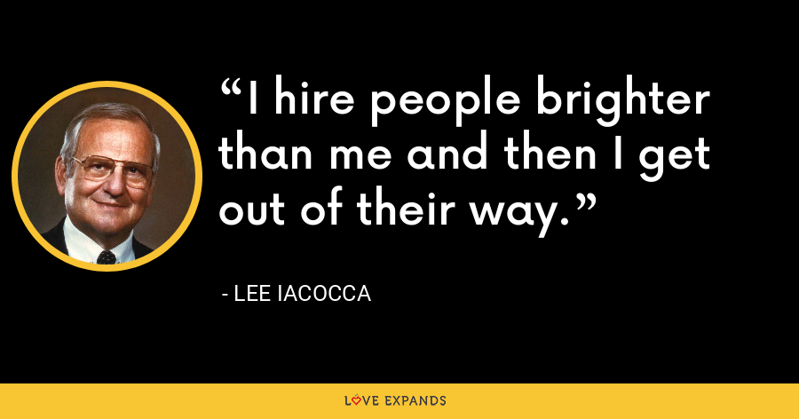 I hire people brighter than me and then I get out of their way. - Lee Iacocca