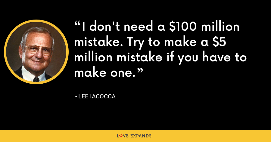 I don't need a $100 million mistake. Try to make a $5 million mistake if you have to make one. - Lee Iacocca