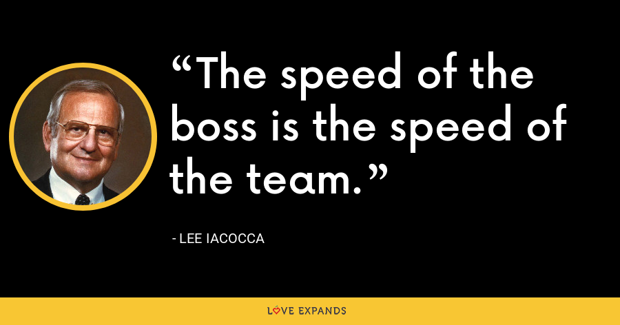 The speed of the boss is the speed of the team. - Lee Iacocca