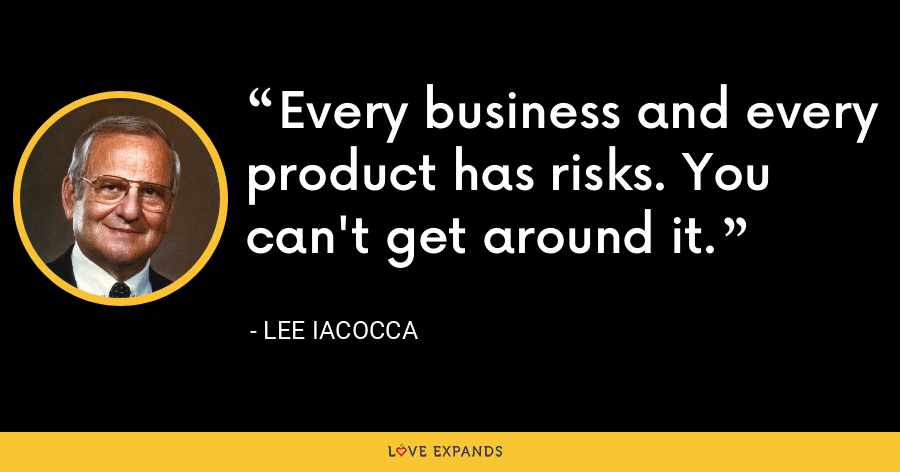 Every business and every product has risks. You can't get around it. - Lee Iacocca