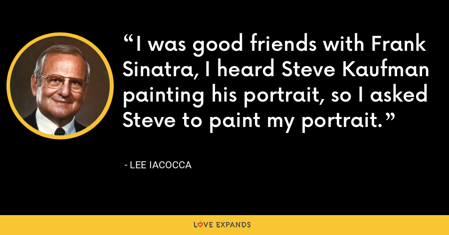 I was good friends with Frank Sinatra, I heard Steve Kaufman painting his portrait, so I asked Steve to paint my portrait. - Lee Iacocca