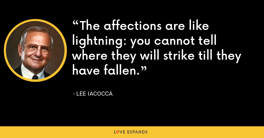 The affections are like lightning: you cannot tell where they will strike till they have fallen. - Lee Iacocca