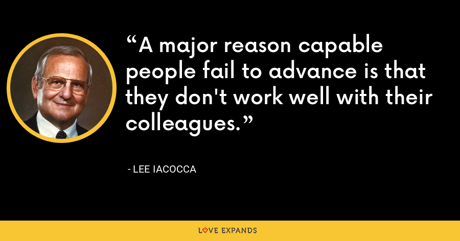 A major reason capable people fail to advance is that they don't work well with their colleagues. - Lee Iacocca
