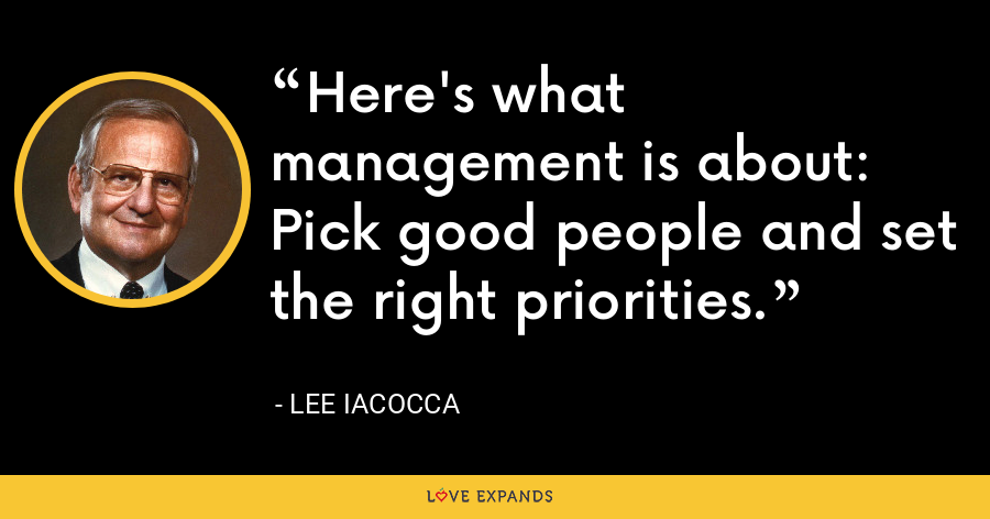 Here's what management is about: Pick good people and set the right priorities. - Lee Iacocca