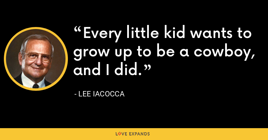 Every little kid wants to grow up to be a cowboy, and I did. - Lee Iacocca