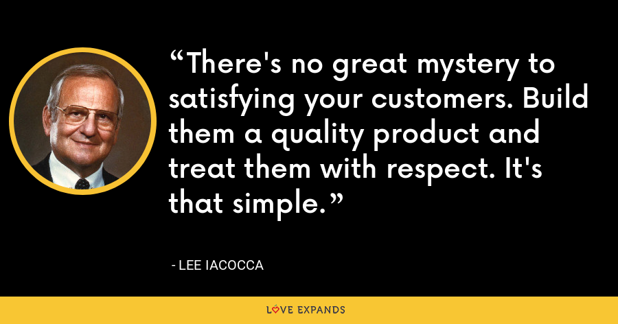 There's no great mystery to satisfying your customers. Build them a quality product and treat them with respect. It's that simple. - Lee Iacocca