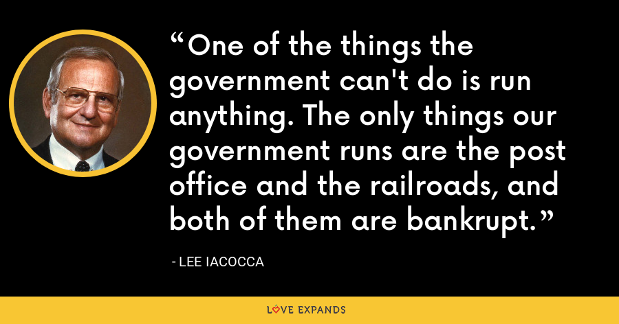 One of the things the government can't do is run anything. The only things our government runs are the post office and the railroads, and both of them are bankrupt. - Lee Iacocca