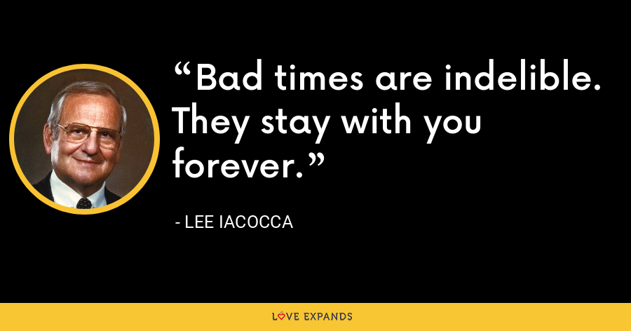 Bad times are indelible. They stay with you forever. - Lee Iacocca