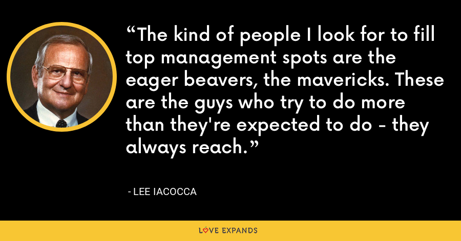 The kind of people I look for to fill top management spots are the eager beavers, the mavericks. These are the guys who try to do more than they're expected to do - they always reach. - Lee Iacocca