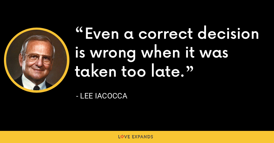 Even a correct decision is wrong when it was taken too late. - Lee Iacocca
