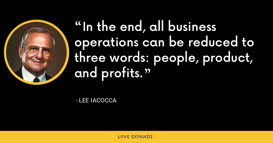 In the end, all business operations can be reduced to three words: people, product, and profits. - Lee Iacocca