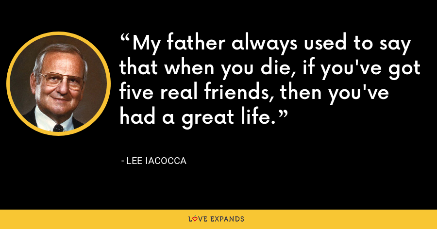 My father always used to say that when you die, if you've got five real friends, then you've had a great life. - Lee Iacocca