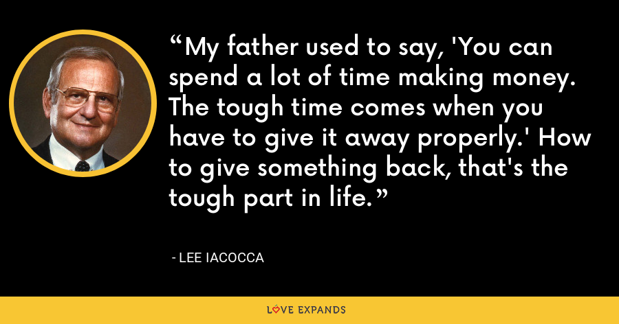 My father used to say, 'You can spend a lot of time making money. The tough time comes when you have to give it away properly.' How to give something back, that's the tough part in life. - Lee Iacocca