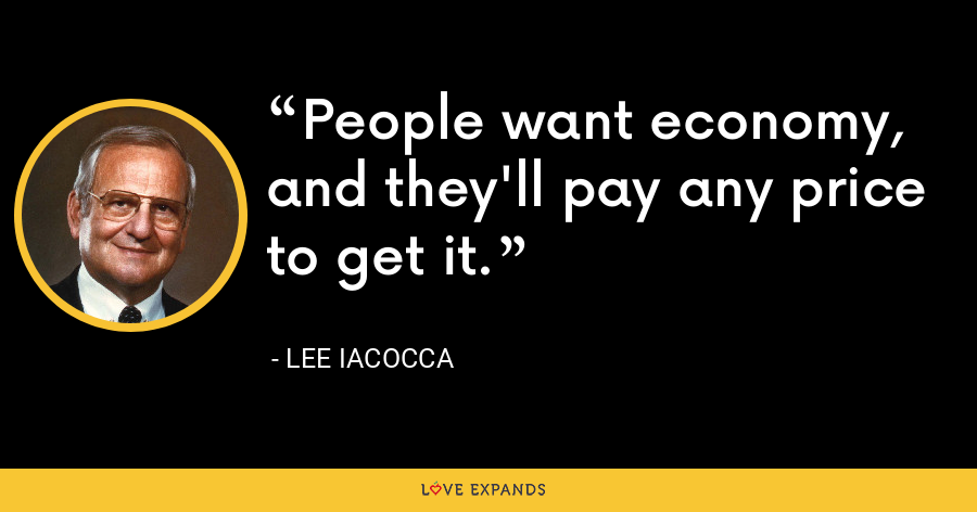 People want economy, and they'll pay any price to get it. - Lee Iacocca