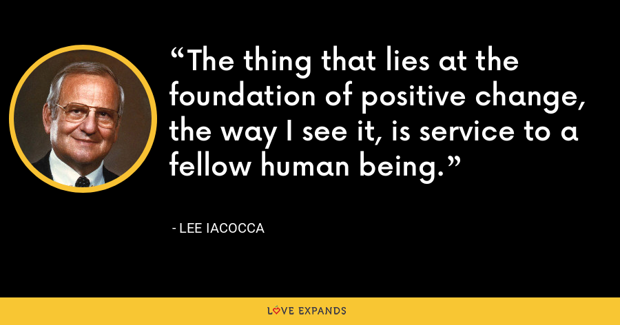 The thing that lies at the foundation of positive change, the way I see it, is service to a fellow human being. - Lee Iacocca