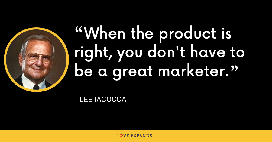 When the product is right, you don't have to be a great marketer. - Lee Iacocca